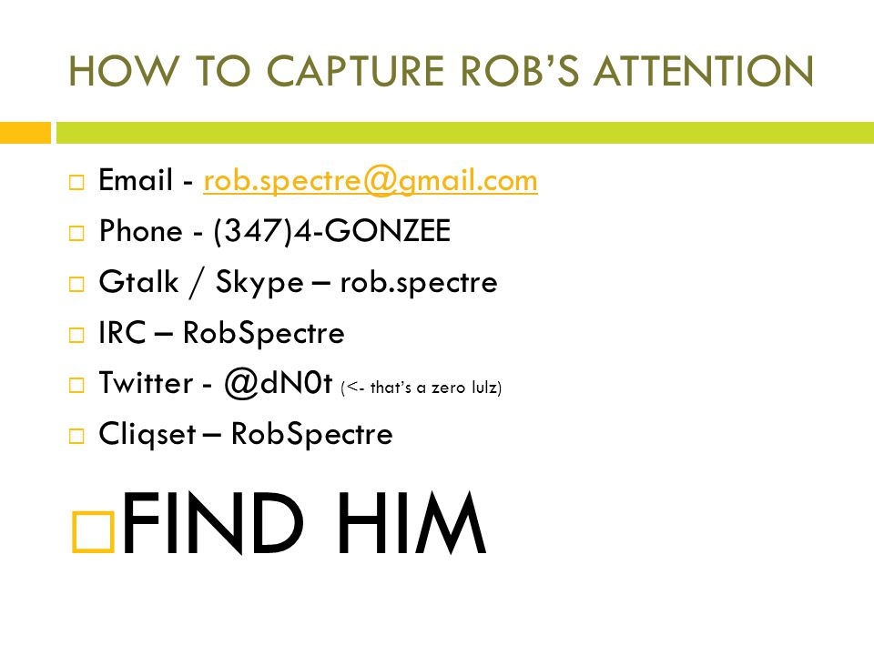HOW TO CAPTURE ROBS ATTENTION Email - rob.spectre@gmail.comrob.spectre@gmail.com Phone - (347)4-GONZEE Gtalk / Skype – rob.spectre IRC – RobSpectre Twitter - @dN0t (<- thats a zero lulz) Cliqset – RobSpectre FIND HIM