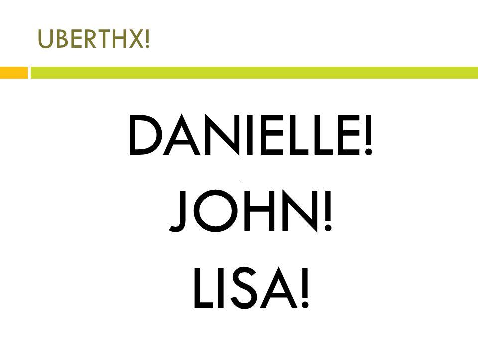 UBERTHX! DANIELLE! JOHN! LISA!