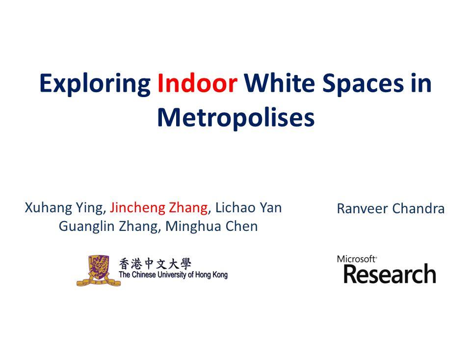 Xuhang Ying, Jincheng Zhang, Lichao Yan Guanglin Zhang, Minghua Chen Ranveer Chandra Exploring Indoor White Spaces in Metropolises