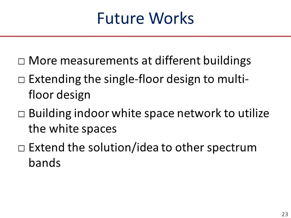 Future Works More measurements at different buildings Extending the single-floor design to multi- floor design Building indoor white space network to
