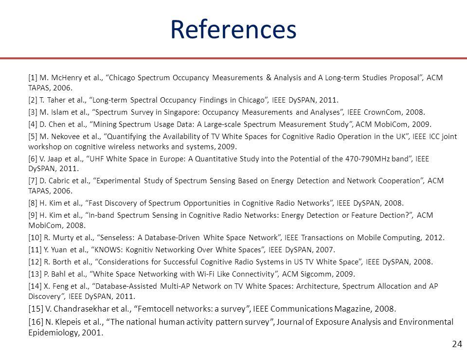 References [1] M. McHenry et al., Chicago Spectrum Occupancy Measurements & Analysis and A Long-term Studies Proposal, ACM TAPAS, 2006. [2] T. Taher e