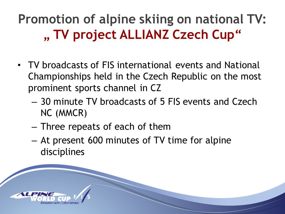 Promotion of alpine skiing on national TV: TV project ALLIANZ Czech Cup TV broadcasts of FIS international events and National Championships held in the Czech Republic on the most prominent sports channel in CZ – 30 minute TV broadcasts of 5 FIS events and Czech NC (MMCR) – Three repeats of each of them – At present 600 minutes of TV time for alpine disciplines