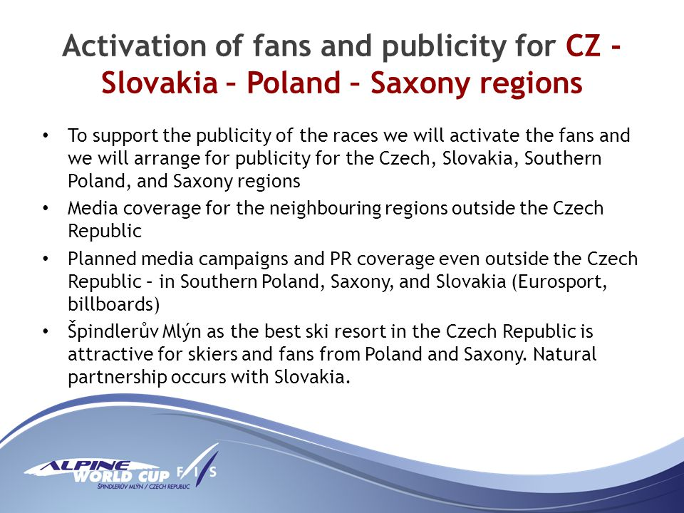 Activation of fans and publicity for CZ - Slovakia – Poland – Saxony regions To support the publicity of the races we will activate the fans and we will arrange for publicity for the Czech, Slovakia, Southern Poland, and Saxony regions Media coverage for the neighbouring regions outside the Czech Republic Planned media campaigns and PR coverage even outside the Czech Republic – in Southern Poland, Saxony, and Slovakia (Eurosport, billboards) Špindlerův Mlýn as the best ski resort in the Czech Republic is attractive for skiers and fans from Poland and Saxony.