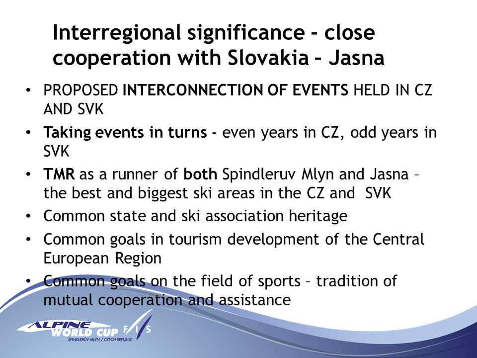 Interregional significance - close cooperation with Slovakia – Jasna PROPOSED INTERCONNECTION OF EVENTS HELD IN CZ AND SVK Taking events in turns - even years in CZ, odd years in SVK TMR as a runner of both Spindleruv Mlyn and Jasna – the best and biggest ski areas in the CZ and SVK Common state and ski association heritage Common goals in tourism development of the Central European Region Common goals on the field of sports – tradition of mutual cooperation and assistance