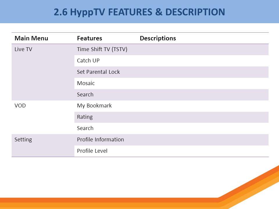 2.6 HyppTV FEATURES & DESCRIPTION Main MenuFeaturesDescriptions Live TVTime Shift TV (TSTV) Catch UP Set Parental Lock Mosaic Search VODMy Bookmark Ra