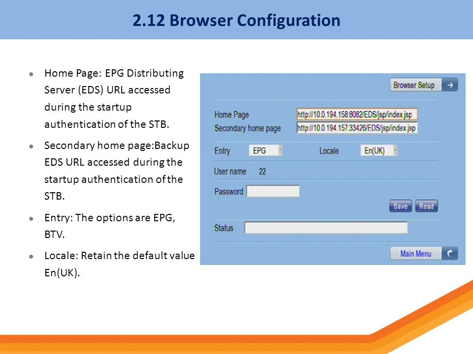 2.12 Browser Configuration Home Page: EPG Distributing Server (EDS) URL accessed during the startup authentication of the STB. Secondary home page:Bac
