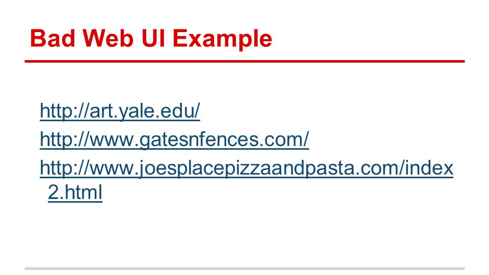 Bad Web UI Example http://art.yale.edu/ http://www.gatesnfences.com/ http://www.joesplacepizzaandpasta.com/index 2.html