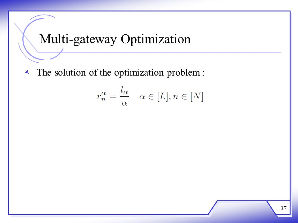 Multi-gateway Optimization The solution of the optimization problem : 37