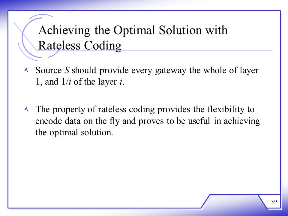 Achieving the Optimal Solution with Rateless Coding Source S should provide every gateway the whole of layer 1, and 1/i of the layer i. The property o