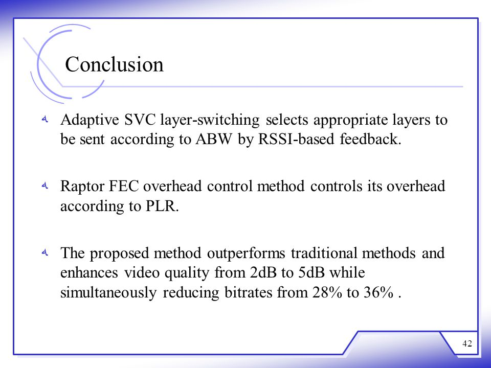 Conclusion Adaptive SVC layer-switching selects appropriate layers to be sent according to ABW by RSSI-based feedback. Raptor FEC overhead control met