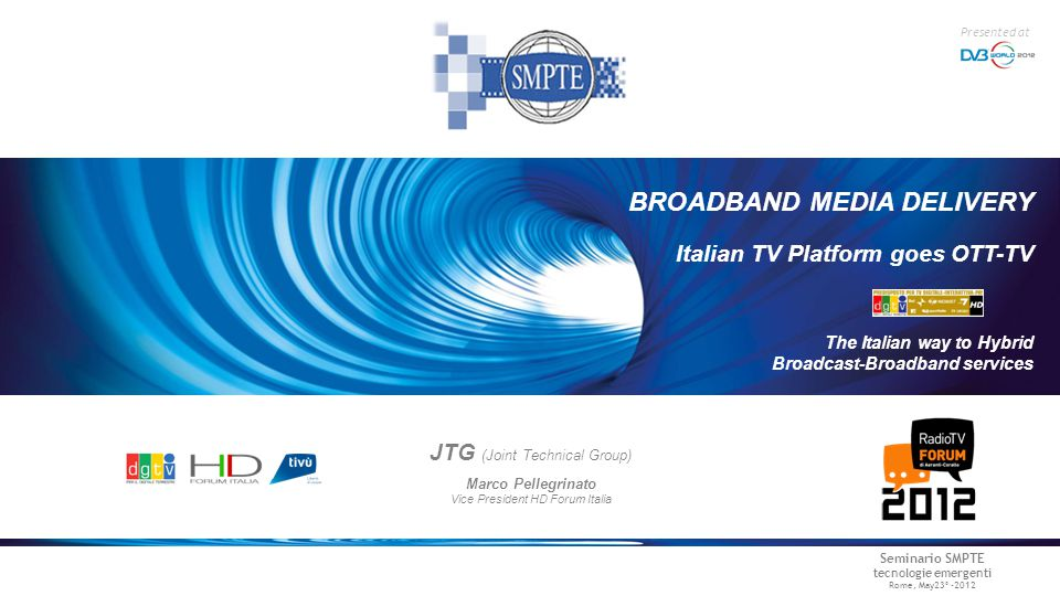 Seminario SMPTE tecnologie emergenti Rome, May23° -2012 Presented at JTG (Joint Technical Group) Marco Pellegrinato Vice President HD Forum Italia The Italian way to Hybrid Broadcast-Broadband services BROADBAND MEDIA DELIVERY Italian TV Platform goes OTT-TV