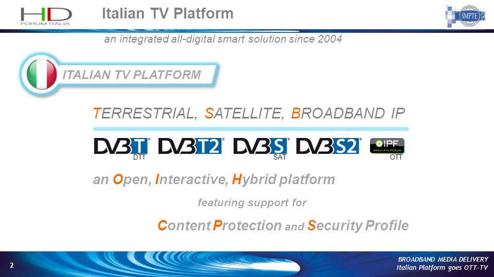 2 BROADBAND MEDIA DELIVERY Italian Platform goes OTT-TV TERRESTRIAL, SATELLITE, BROADBAND IP an Open, Interactive, Hybrid platform featuring support for Content Protection and Security Profile Italian TV Platform DTT SAT OTT an integrated all-digital smart solution since 2004