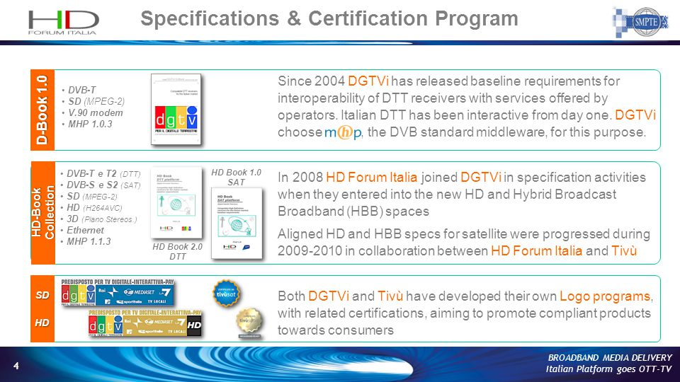 4 BROADBAND MEDIA DELIVERY Italian Platform goes OTT-TV SDHD D-Book 1.0 DVB-T SD (MPEG-2) V.90 modem MHP 1.0.3 DVB-T e T2 (DTT) DVB-S e S2 (SAT) SD (MPEG-2) HD (H264AVC) 3D (Plano Stereos.) Ethernet MHP 1.1.3 HD-Book Collection HD Book 2.0 DTT HD Book 1.0 SAT Specifications & Certification Program Since 2004 DGTVi has released baseline requirements for interoperability of DTT receivers with services offered by operators.