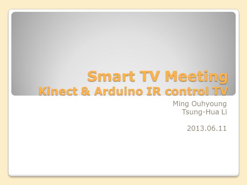 Smart TV Meeting Kinect & Arduino IR control TV Ming Ouhyoung Tsung-Hua Li 2013.06.11