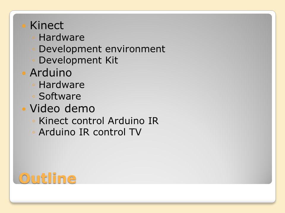 Outline Kinect Hardware Development environment Development Kit Arduino Hardware Software Video demo Kinect control Arduino IR Arduino IR control TV