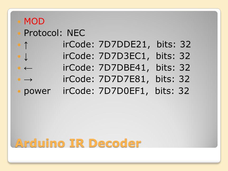 Arduino IR Decoder MOD Protocol: NEC irCode: 7D7DDE21, bits: 32 irCode: 7D7D3EC1, bits: 32 irCode: 7D7DBE41, bits: 32 irCode: 7D7D7E81, bits: 32 powerirCode: 7D7D0EF1, bits: 32