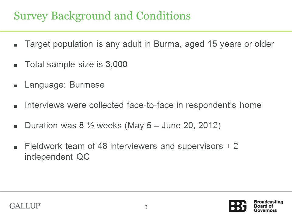 Target population is any adult in Burma, aged 15 years or older Total sample size is 3,000 Language: Burmese Interviews were collected face-to-face in respondents home Duration was 8 ½ weeks (May 5 – June 20, 2012) Fieldwork team of 48 interviewers and supervisors + 2 independent QC 3