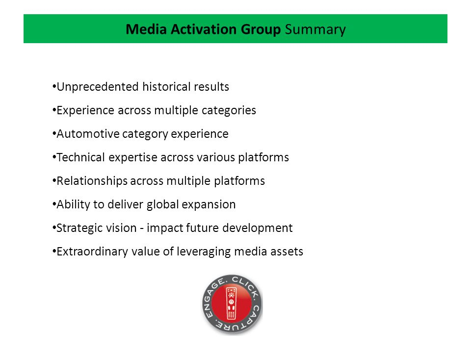 Media Activation Group Summary Unprecedented historical results Experience across multiple categories Automotive category experience Technical expertise across various platforms Relationships across multiple platforms Ability to deliver global expansion Strategic vision - impact future development Extraordinary value of leveraging media assets