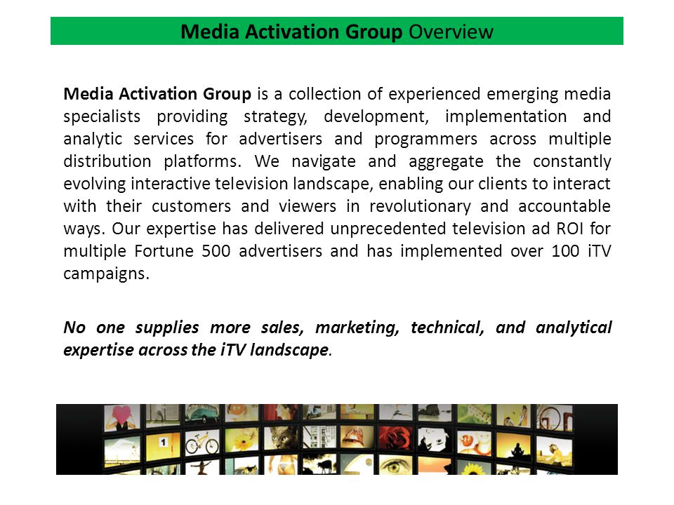 Media Activation Group Overview Media Activation Group is a collection of experienced emerging media specialists providing strategy, development, implementation and analytic services for advertisers and programmers across multiple distribution platforms.