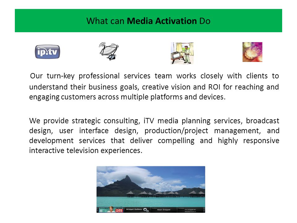What can Media Activation Do Our turn-key professional services team works closely with clients to understand their business goals, creative vision and ROI for reaching and engaging customers across multiple platforms and devices.