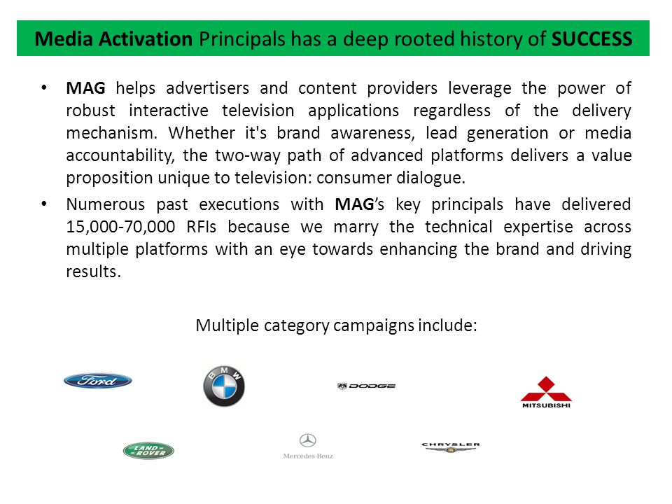 Media Activation Group will be partners in strategic thinking Expand globally across multiple platforms and devices Help develop Tier 2 or Tier 3 dealer dollars to help support microsite deployment which could provide local dealer information on specific products/sales/brands Activate national commercial units across multiple platforms Develop new models for RFI, ROI, CRM, & e/m-commerce Expand microsite development throughout various platforms Development of interface for advertisers/clients