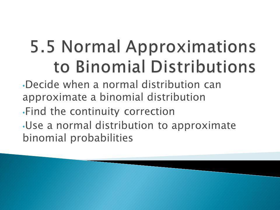 Decide when a normal distribution can approximate a binomial distribution Find the continuity correction Use a normal distribution to approximate bino