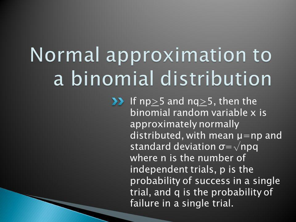 If np>5 and nq>5, then the binomial random variable x is approximately normally distributed, with mean μ=np and standard deviation σ=npq where n is the number of independent trials, p is the probability of success in a single trial, and q is the probability of failure in a single trial.