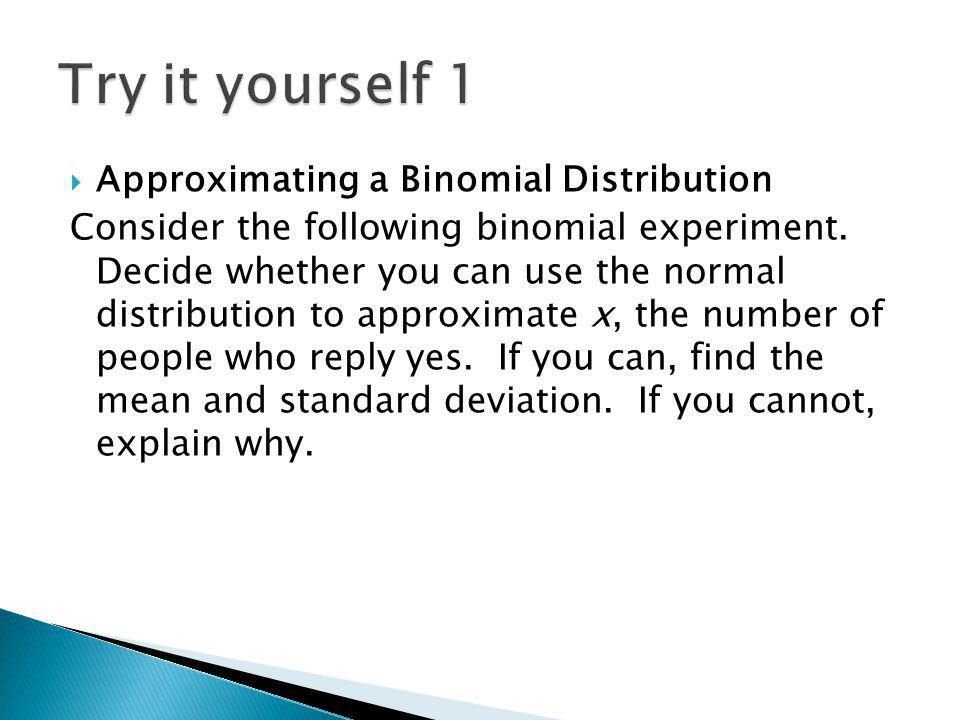 Approximating a Binomial Distribution Consider the following binomial experiment. Decide whether you can use the normal distribution to approximate x,