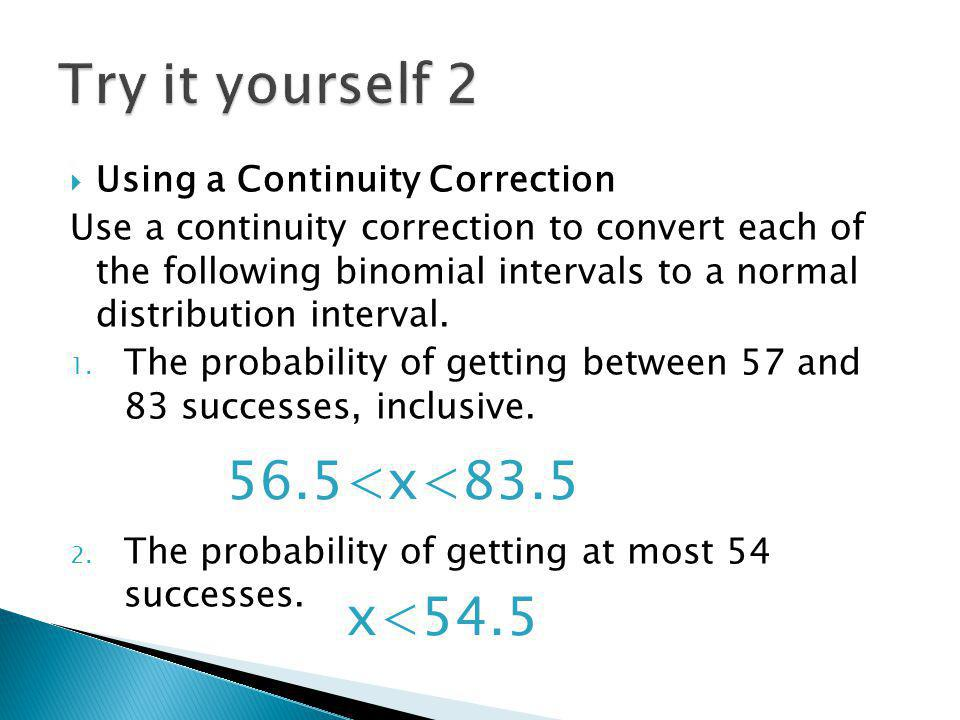 Using a Continuity Correction Use a continuity correction to convert each of the following binomial intervals to a normal distribution interval.