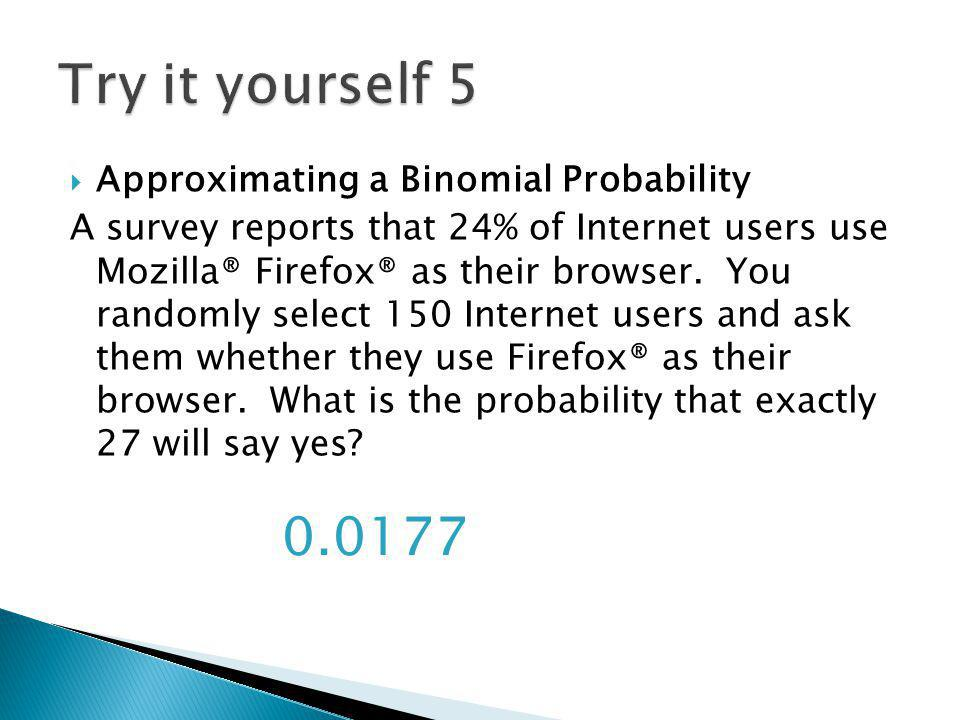 Approximating a Binomial Probability A survey reports that 24% of Internet users use Mozilla® Firefox® as their browser. You randomly select 150 Inter