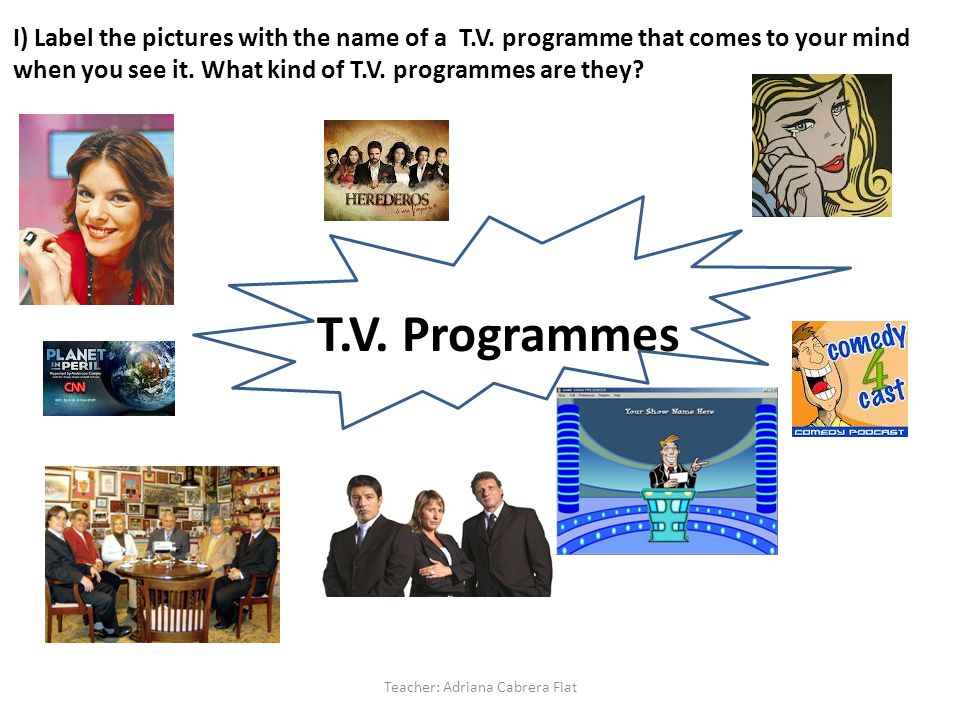 T.V. Programmes T.V. Programmes Teacher: Adriana Cabrera Fiat I) Label the pictures with the name of a T.V. programme that comes to your mind when you