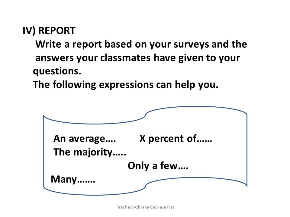 IV) REPORT Write a report based on your surveys and the answers your classmates have given to your questions.