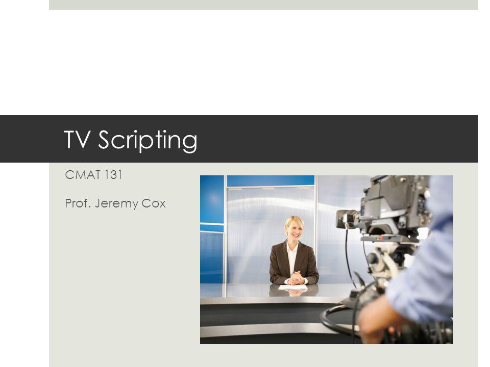 TV Scripting CMAT 131 Prof. Jeremy Cox