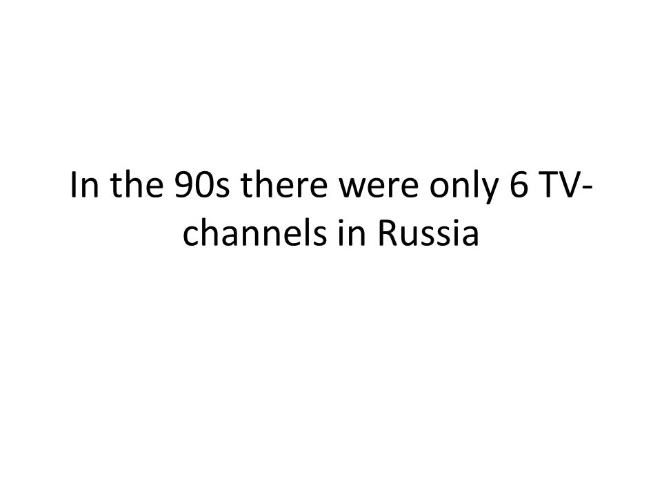 In the 90s there were only 6 TV- channels in Russia