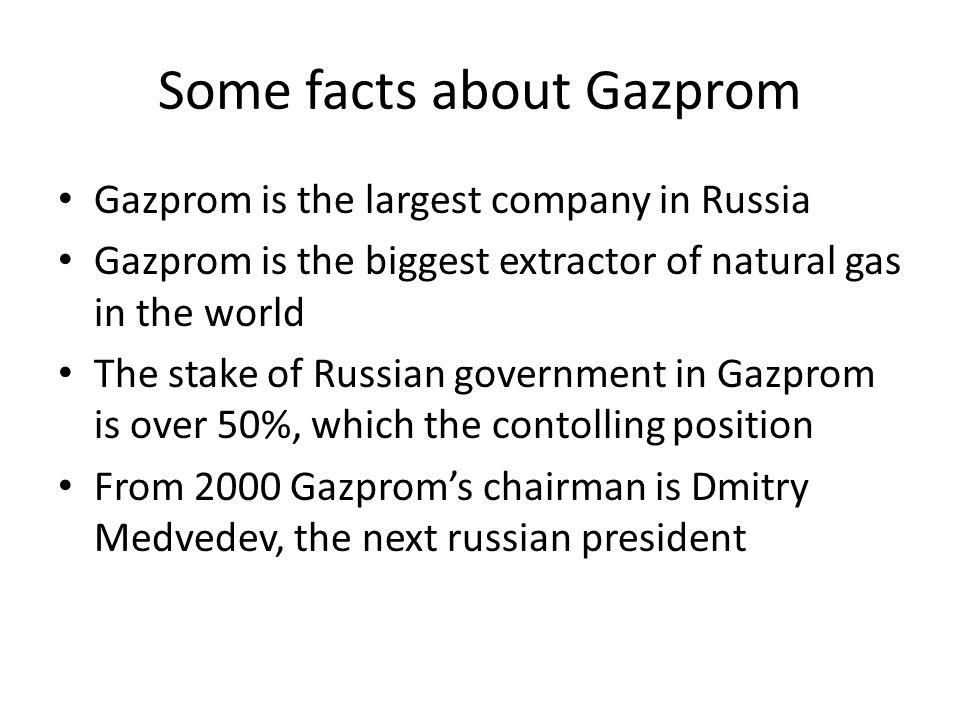 Some facts about Gazprom Gazprom is the largest company in Russia Gazprom is the biggest extractor of natural gas in the world The stake of Russian government in Gazprom is over 50%, which the contolling position From 2000 Gazproms chairman is Dmitry Medvedev, the next russian president