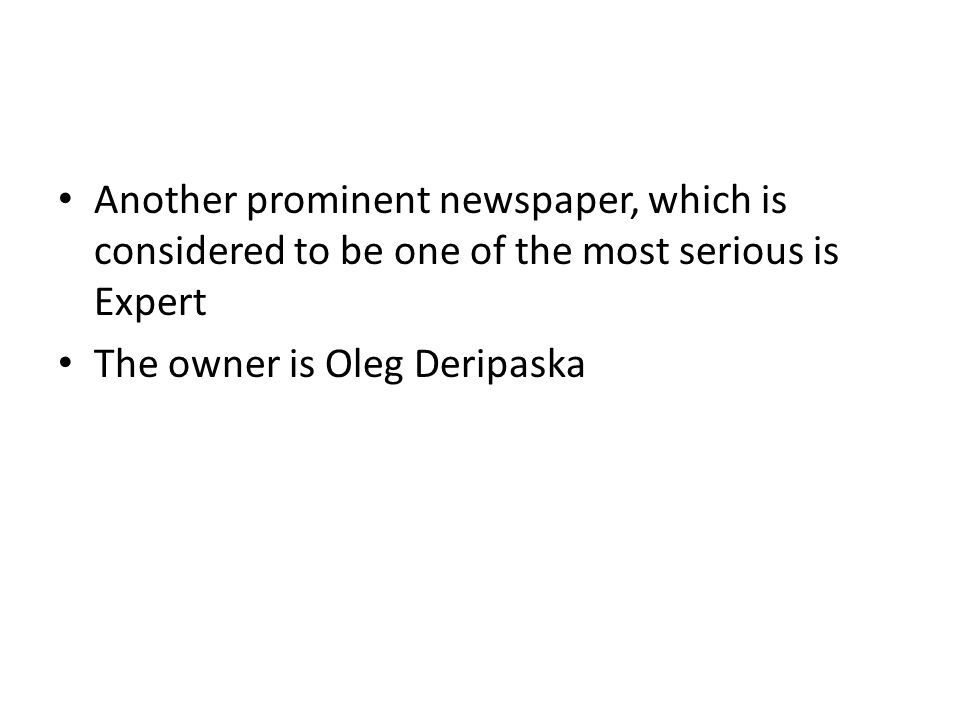 Another prominent newspaper, which is considered to be one of the most serious is Expert The owner is Oleg Deripaska
