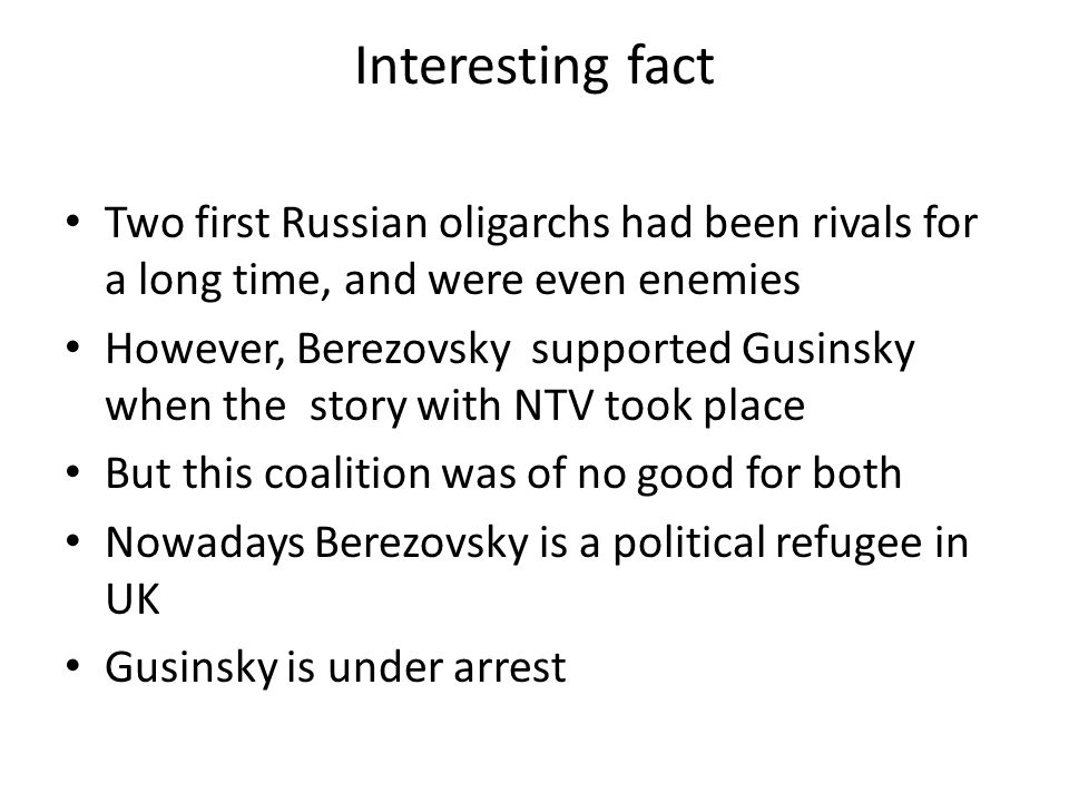 Interesting fact Two first Russian oligarchs had been rivals for a long time, and were even enemies However, Berezovsky supported Gusinsky when the story with NTV took place But this coalition was of no good for both Nowadays Berezovsky is a political refugee in UK Gusinsky is under arrest