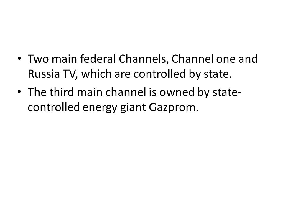 Two main federal Channels, Channel one and Russia TV, which are controlled by state.