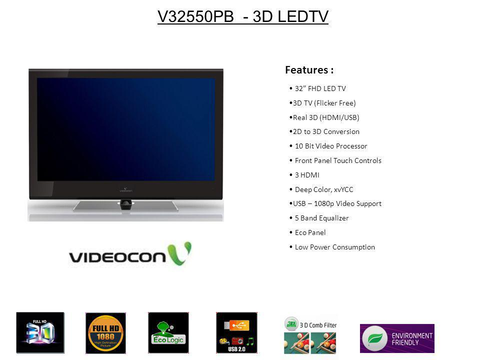 V32550PB - 3D LEDTV 32 FHD LED TV 3D TV (Flicker Free) Real 3D (HDMI/USB) 2D to 3D Conversion 10 Bit Video Processor Front Panel Touch Controls 3 HDMI Deep Color, xvYCC USB – 1080p Video Support 5 Band Equalizer Eco Panel Low Power Consumption Features :