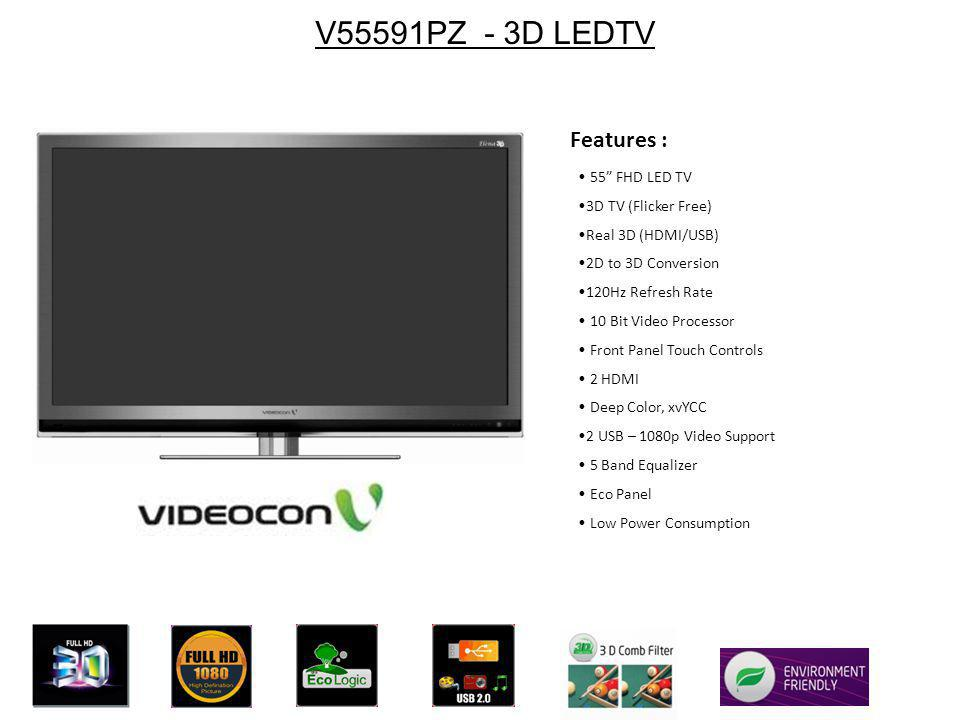 V55591PZ - 3D LEDTV 55 FHD LED TV 3D TV (Flicker Free) Real 3D (HDMI/USB) 2D to 3D Conversion 120Hz Refresh Rate 10 Bit Video Processor Front Panel Touch Controls 2 HDMI Deep Color, xvYCC 2 USB – 1080p Video Support 5 Band Equalizer Eco Panel Low Power Consumption Features :