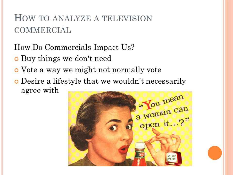 H OW TO ANALYZE A TELEVISION COMMERCIAL How Do Commercials Impact Us.