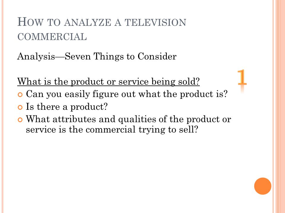H OW TO ANALYZE A TELEVISION COMMERCIAL AnalysisSeven Things to Consider What is the product or service being sold.