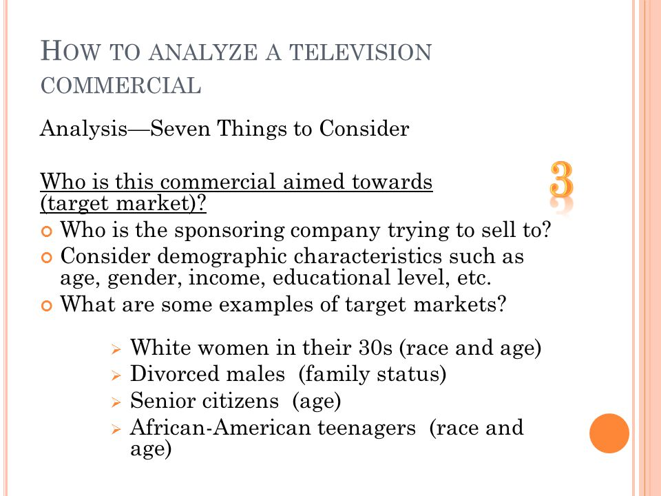H OW TO ANALYZE A TELEVISION COMMERCIAL AnalysisSeven Things to Consider Who is this commercial aimed towards (target market).