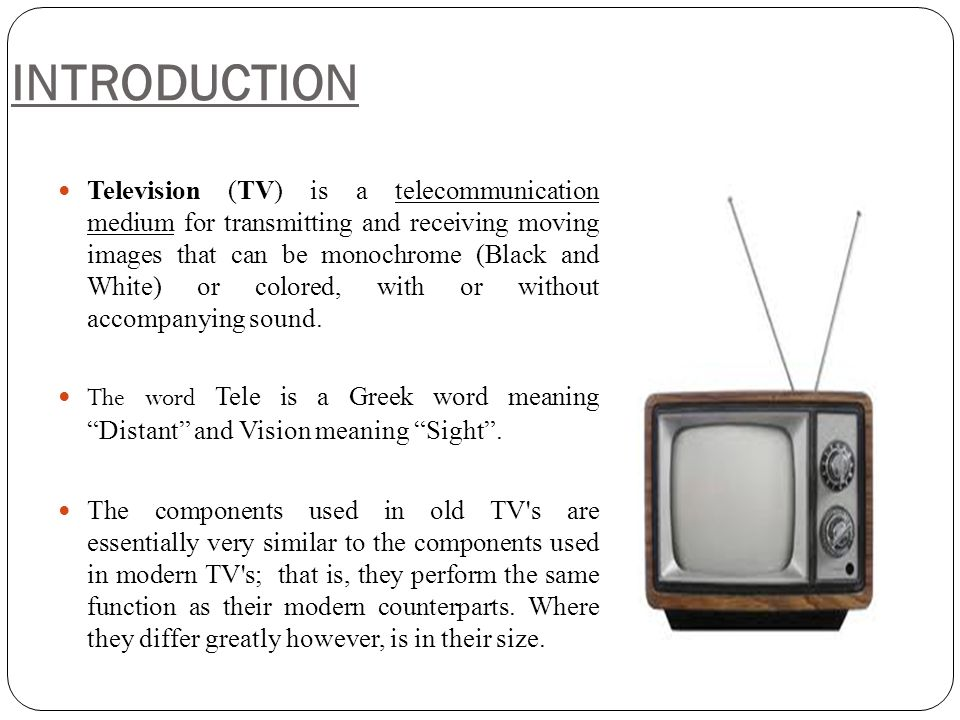 INTRODUCTION Television (TV) is a telecommunication medium for transmitting and receiving moving images that can be monochrome (Black and White) or co