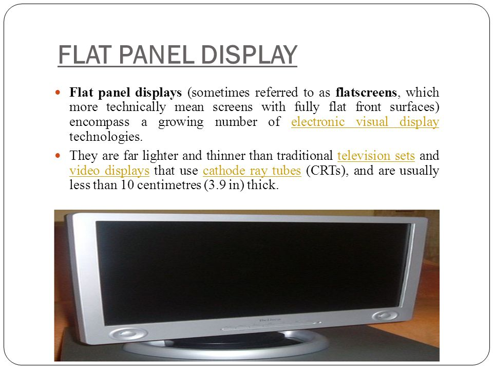 FLAT PANEL DISPLAY Flat panel displays (sometimes referred to as flatscreens, which more technically mean screens with fully flat front surfaces) enco