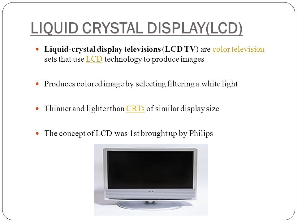 LIQUID CRYSTAL DISPLAY(LCD) Liquid-crystal display televisions (LCD TV) are color television sets that use LCD technology to produce imagescolor telev