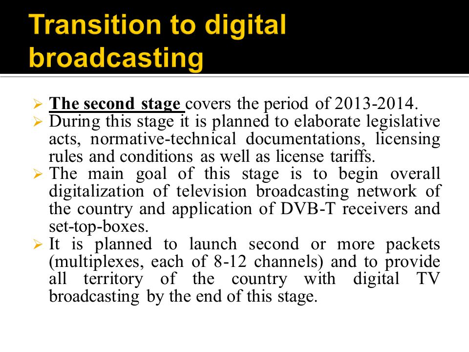 Transition to digital broadcasting in Azerbaijan consists of 2 stages: The first stage has covered the period of 2011-2012.
