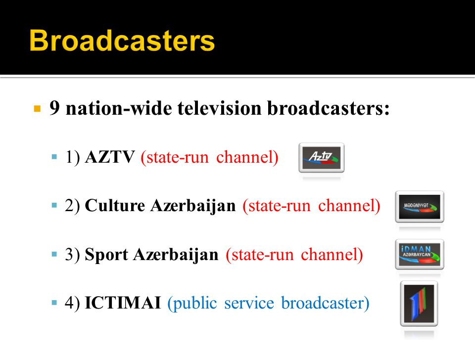9 nation-wide television broadcasters: 1) AZTV (state-run channel) 2) Culture Azerbaijan (state-run channel) 3) Sport Azerbaijan (state-run channel) 4) ICTIMAI (public service broadcaster)