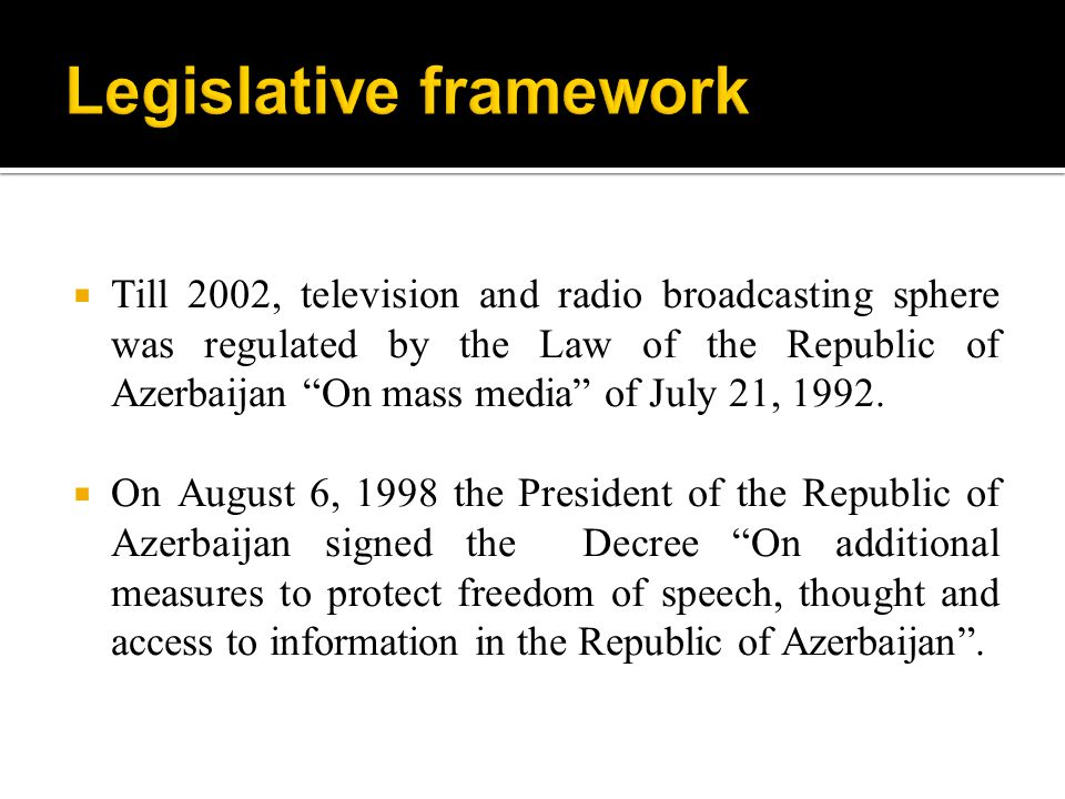 Till 2002, television and radio broadcasting sphere was regulated by the Law of the Republic of Azerbaijan On mass media of July 21, 1992.