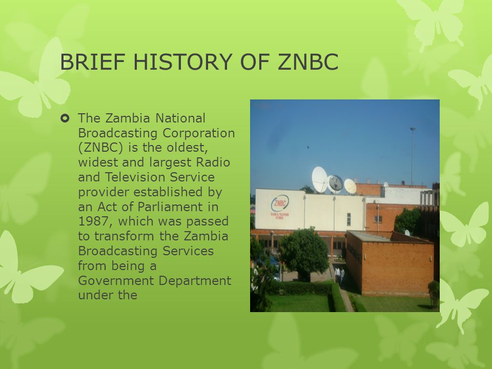 HISTORY CONTINUED…… Ministry of Information and Broadcasting Services into a statutory body called the Zambia National Broadcasting Corporation The principal activity of the Corporation is to provide Information, Entertainment and Education to the people of Zambia.